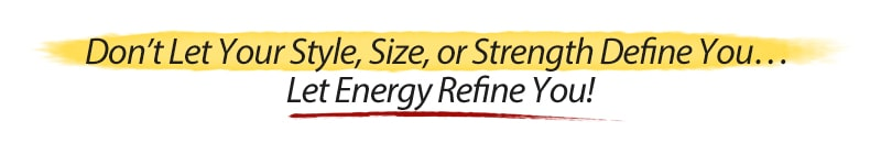 Don't Let Your Style, Size, or Strength Define  You… Let Energy Refine You!