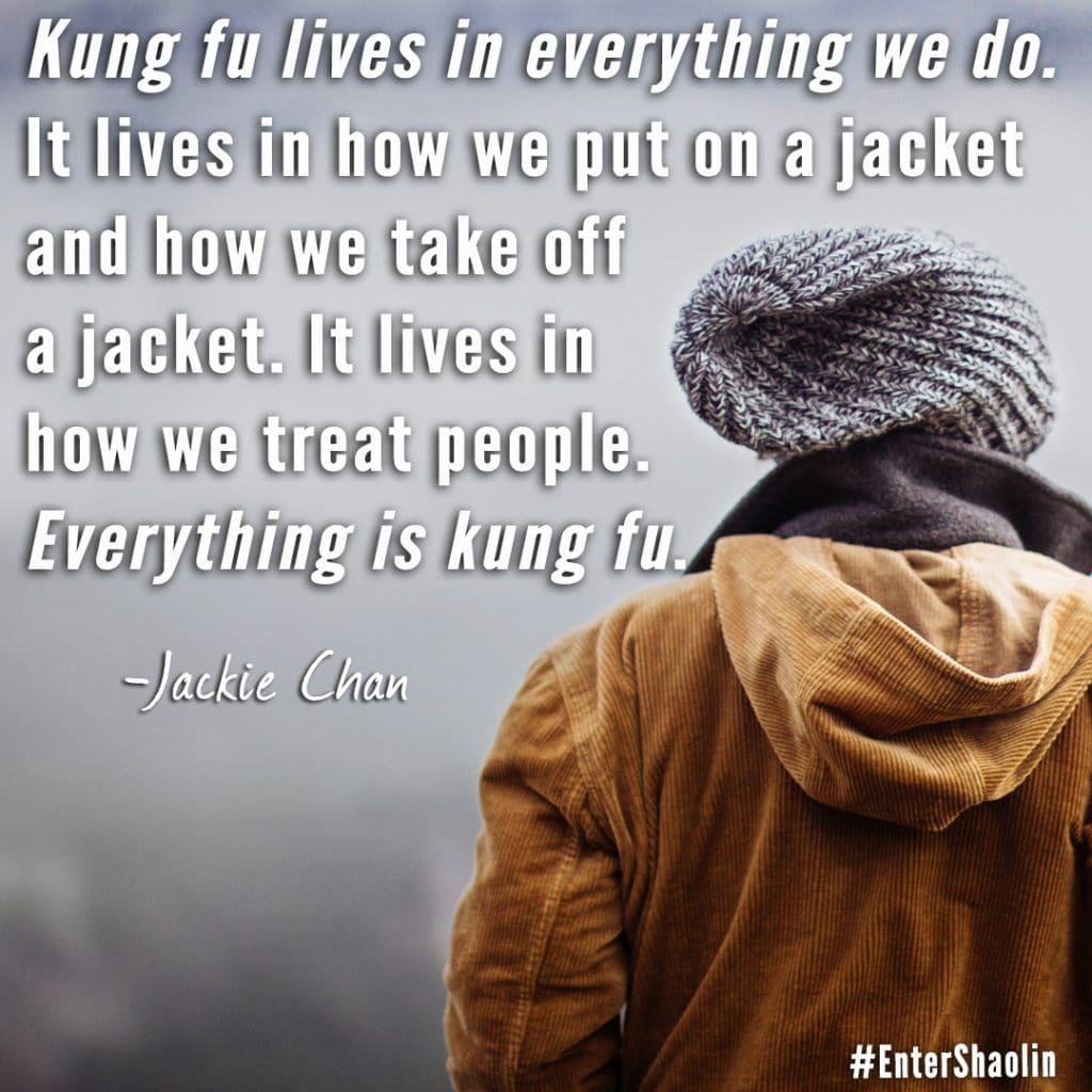 "Enter Shaolin shares: ""Kung fu lives in everything we do. It lives in how we put on a jacket and how we take off a jacket. It lives in how we treat people. Everything is kung fu."" - Jackie Chan via The Karate Kid 2010"