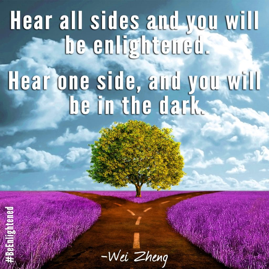 Hear all sides and you will be enlightened. Hear one side, and you will be in the dark. - Wei Zheng