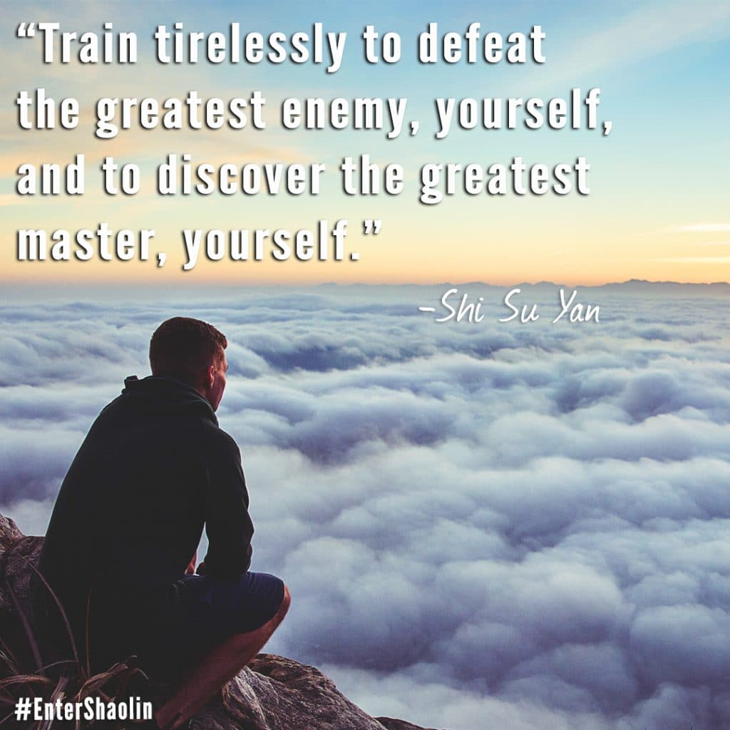 """Train tirelessly to defeat the greatest enemy, yourself, and to discover the greatest master, yourself."" - Shi Su Yan"