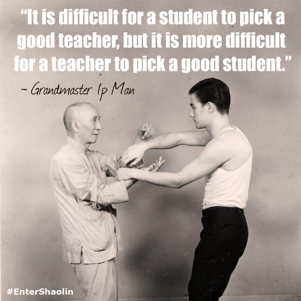"""It is difficult for a student to pick agood teacher, but it is more difficult for a teacher to pick a good student."" - Grandmaster IP Man"
