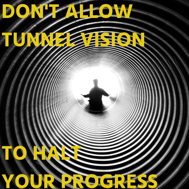 DON'T ALLOW TUNNEL VISION TO HALT YOUR PROGRESS